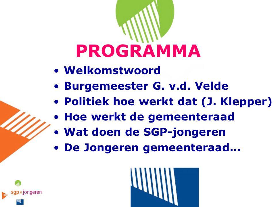 PROGRAMMA Welkomstwoord Burgemeester G. v.d. Velde Politiek hoe werkt dat (J. Klepper) Hoe werkt de gemeenteraad Wat doen de SGP-jongeren De Jongeren