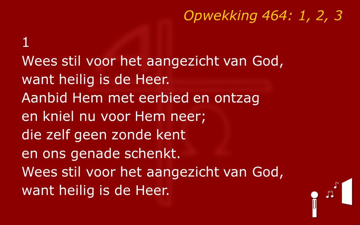 Opwekking 464: 1, 2, 3 1 Wees stil voor het aangezicht van God, want heilig is de Heer. Aanbid Hem met eerbied en ontzag en kniel nu voor Hem neer; di