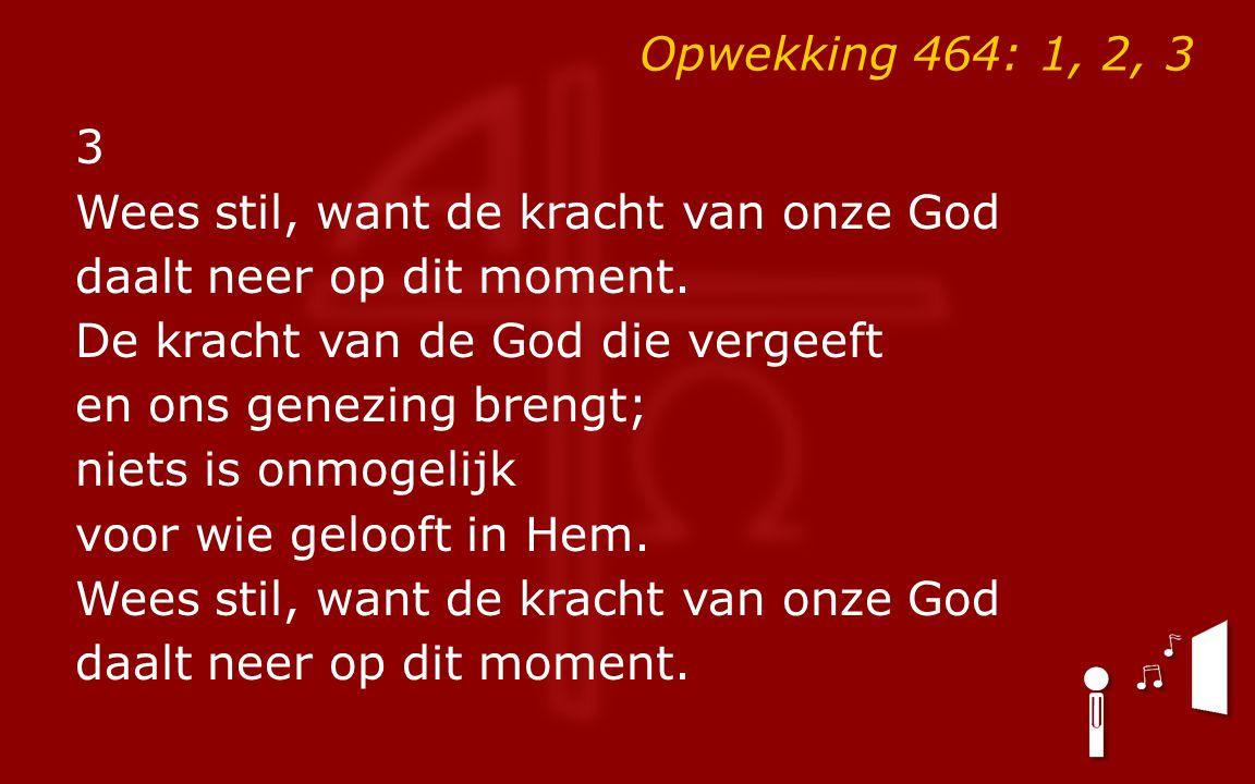 Opwekking 464: 1, 2, 3 3 Wees stil, want de kracht van onze God daalt neer op dit moment. De kracht van de God die vergeeft en ons genezing brengt; ni