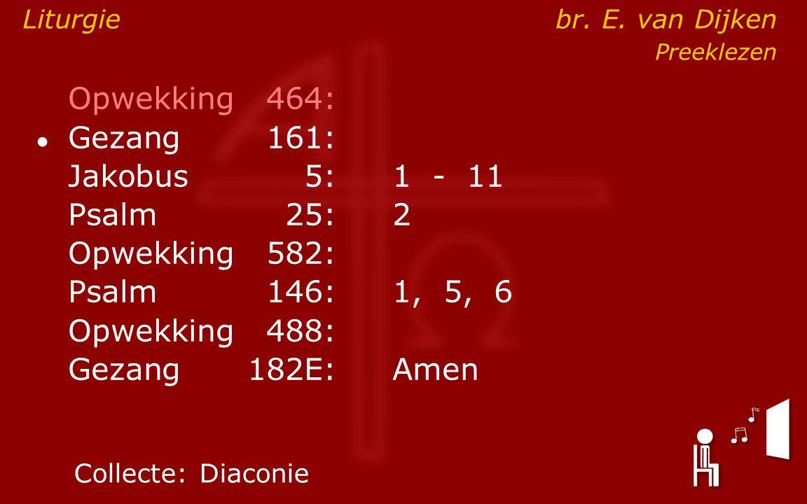 Opwekking464: ● Gezang161: Jakobus5:1 - 11 Psalm25:2 Opwekking582: Psalm146: 1, 5, 6 Opwekking488: Gezang 182E:Amen Collecte:Diaconie Liturgie br. E.