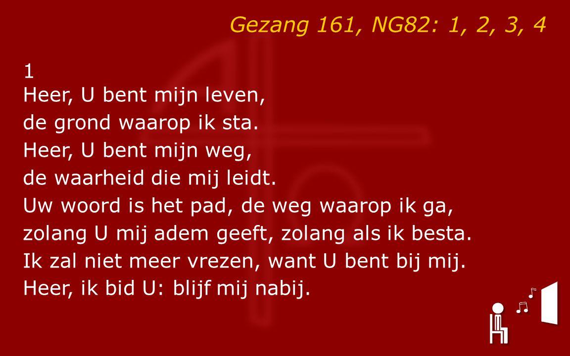 Gezang 161, NG82: 1, 2, 3, 4 1 Heer, U bent mijn leven, de grond waarop ik sta.