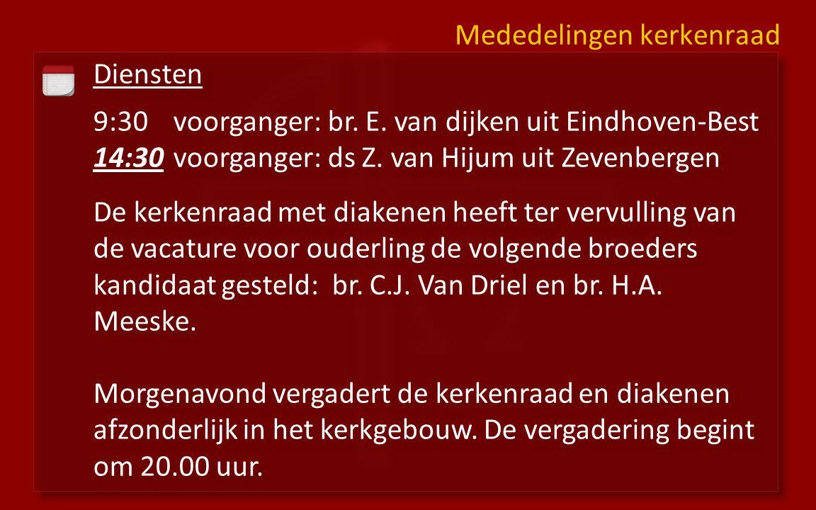 Diensten 9:30voorganger: br. E. van dijken uit Eindhoven-Best 14:30 voorganger: ds Z. van Hijum uit Zevenbergen De kerkenraad met diakenen heeft ter v