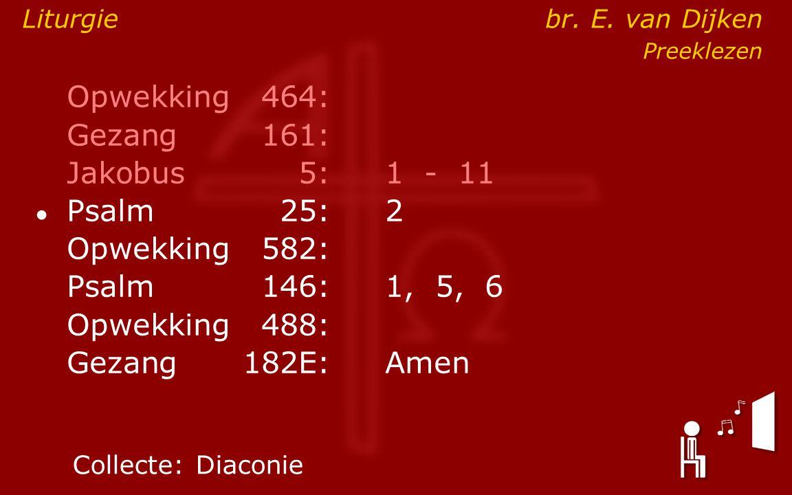Opwekking464: Gezang161: Jakobus5:1 - 11 ● Psalm25:2 Opwekking582: Psalm146: 1, 5, 6 Opwekking488: Gezang 182E:Amen Collecte:Diaconie Liturgie br. E.
