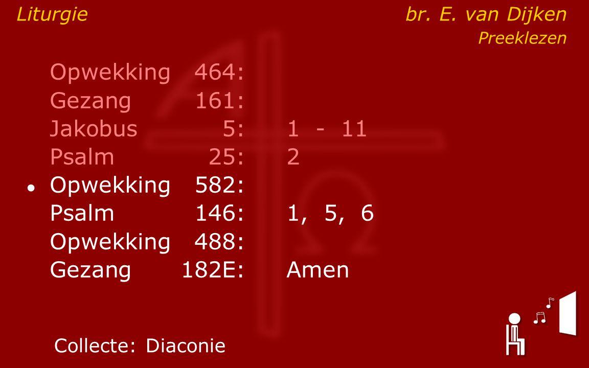 Opwekking464: Gezang161: Jakobus5:1 - 11 Psalm25:2 ● Opwekking582: Psalm146: 1, 5, 6 Opwekking488: Gezang 182E:Amen Collecte:Diaconie Liturgie br. E.
