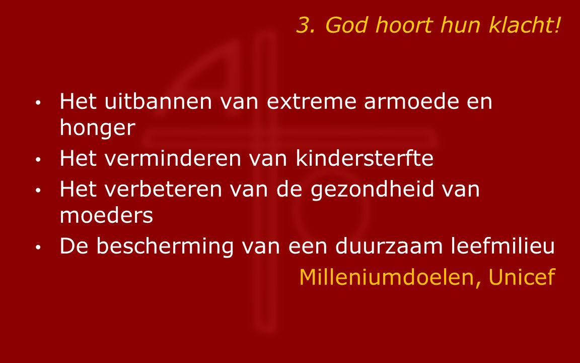 3. God hoort hun klacht! Het uitbannen van extreme armoede en honger Het verminderen van kindersterfte Het verbeteren van de gezondheid van moeders De