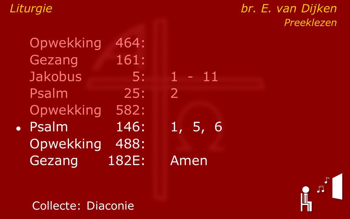 Opwekking464: Gezang161: Jakobus5:1 - 11 Psalm25:2 Opwekking582: ● Psalm146: 1, 5, 6 Opwekking488: Gezang 182E:Amen Collecte:Diaconie Liturgie br. E.