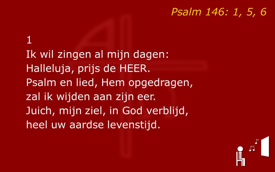 Psalm 146: 1, 5, 6 1 Ik wil zingen al mijn dagen: Halleluja, prijs de HEER. Psalm en lied, Hem opgedragen, zal ik wijden aan zijn eer. Juich, mijn zie
