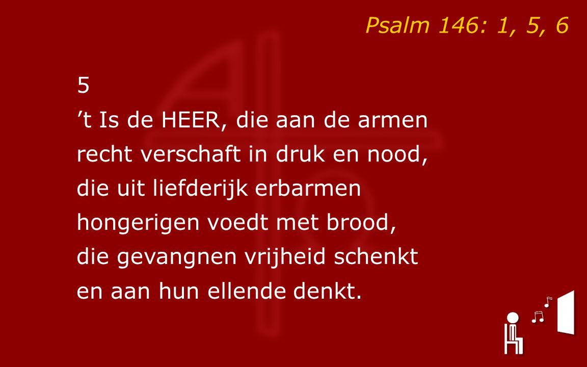 Psalm 146: 1, 5, 6 5 't Is de HEER, die aan de armen recht verschaft in druk en nood, die uit liefderijk erbarmen hongerigen voedt met brood, die gevangnen vrijheid schenkt en aan hun ellende denkt.
