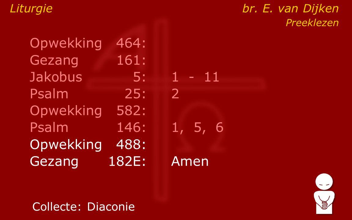 Opwekking464: Gezang161: Jakobus5:1 - 11 Psalm25:2 Opwekking582: Psalm146: 1, 5, 6 Opwekking488: Gezang 182E:Amen Collecte:Diaconie Liturgie br.