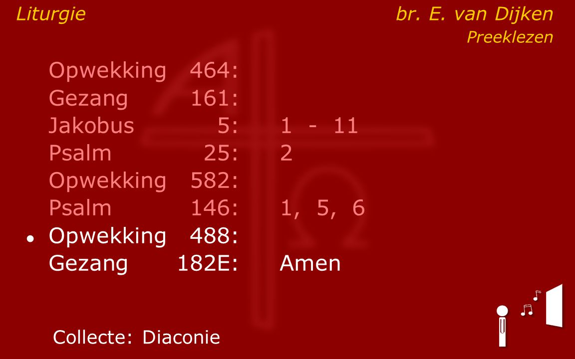 Opwekking464: Gezang161: Jakobus5:1 - 11 Psalm25:2 Opwekking582: Psalm146: 1, 5, 6 ● Opwekking488: Gezang 182E:Amen Collecte:Diaconie Liturgie br.