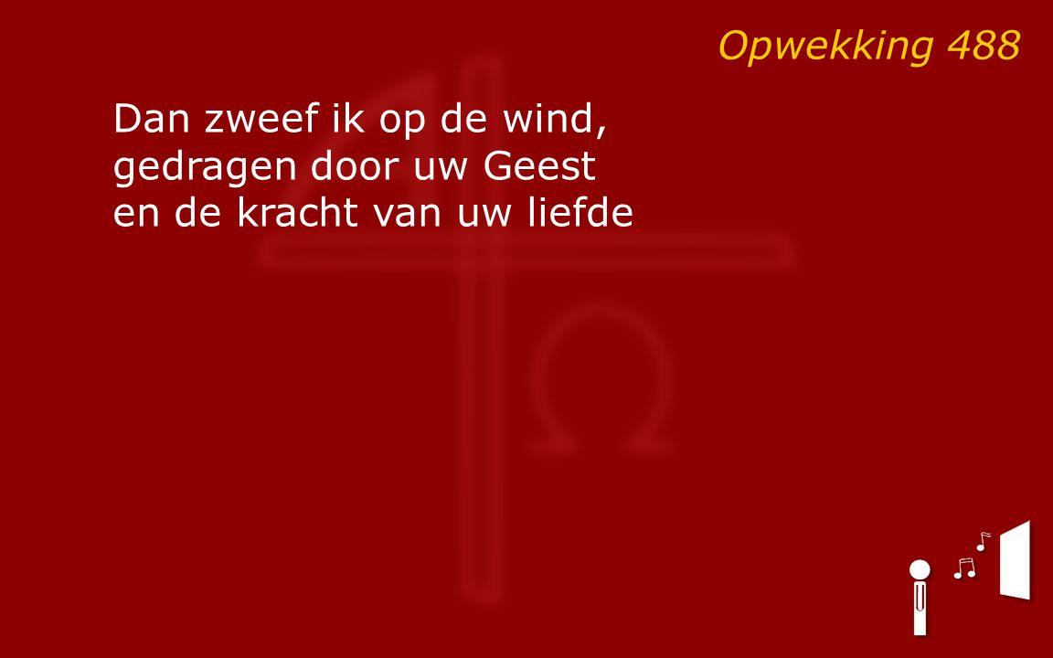 Opwekking 488 Dan zweef ik op de wind, gedragen door uw Geest en de kracht van uw liefde
