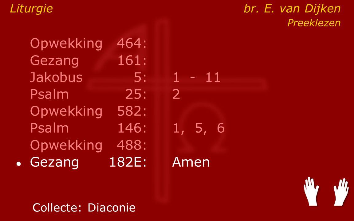 Opwekking464: Gezang161: Jakobus5:1 - 11 Psalm25:2 Opwekking582: Psalm146: 1, 5, 6 Opwekking488: ● Gezang 182E:Amen Collecte:Diaconie Liturgie br.