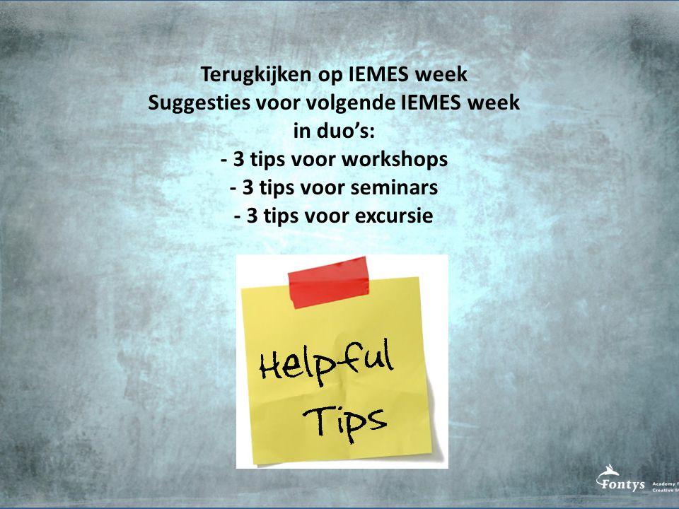 Terugkijken op IEMES week Suggesties voor volgende IEMES week in duo's: - 3 tips voor workshops - 3 tips voor seminars - 3 tips voor excursie