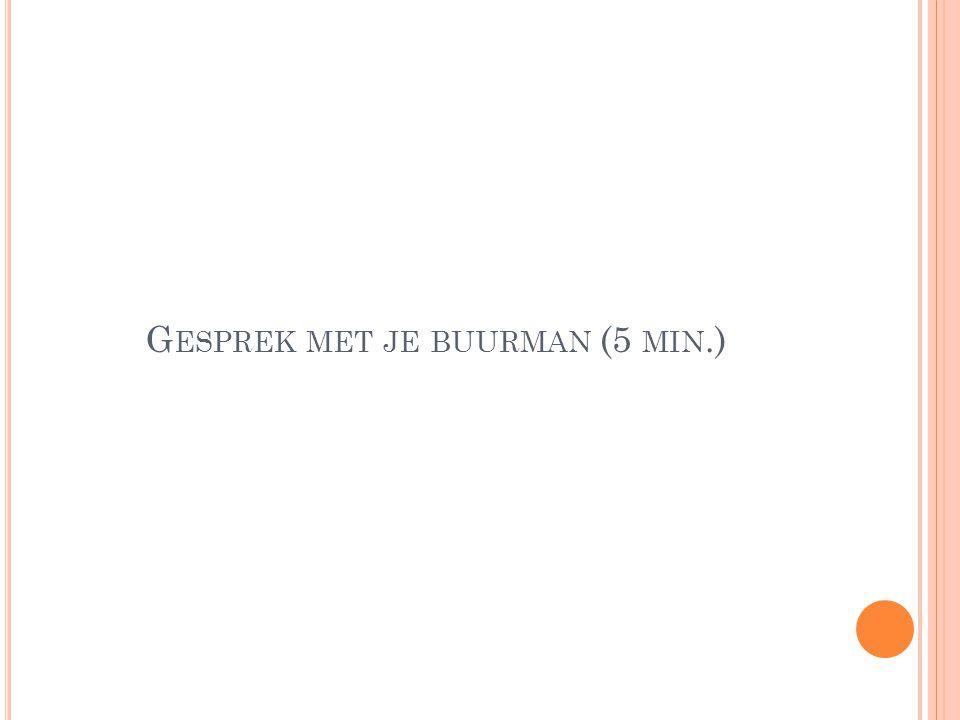 G ESPREK MET JE BUURMAN (5 MIN.)