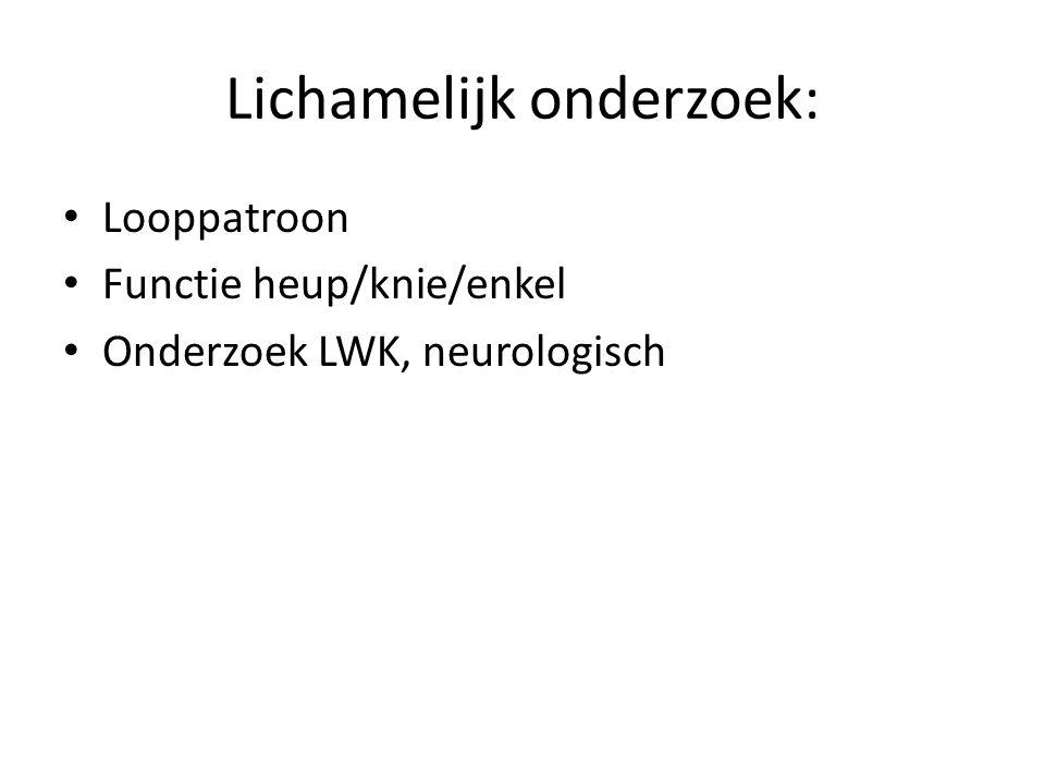 Lichamelijk onderzoek: Looppatroon Functie heup/knie/enkel Onderzoek LWK, neurologisch