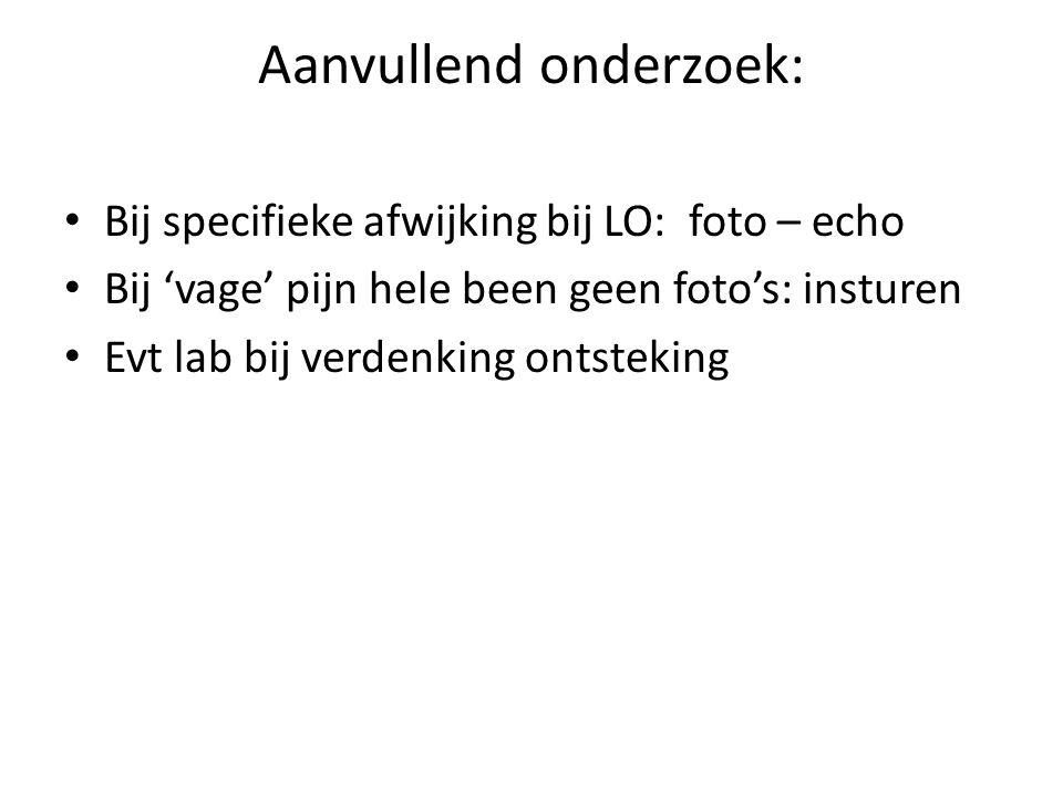 Aanvullend onderzoek: Bij specifieke afwijking bij LO: foto – echo Bij 'vage' pijn hele been geen foto's: insturen Evt lab bij verdenking ontsteking