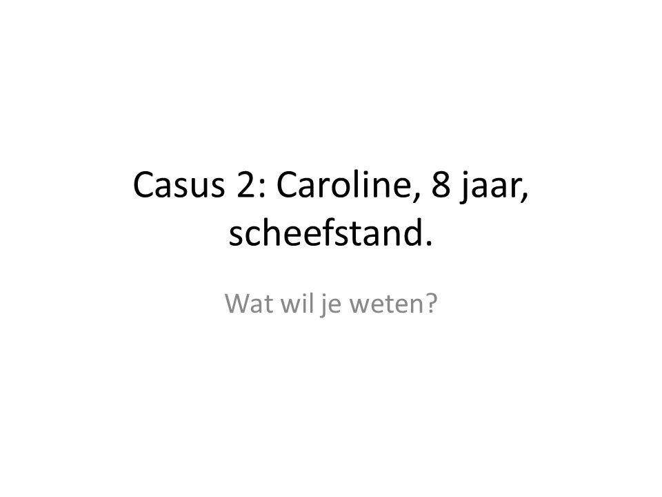 Casus 2: Caroline, 8 jaar, scheefstand. Wat wil je weten?