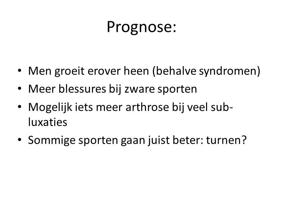Prognose: Men groeit erover heen (behalve syndromen) Meer blessures bij zware sporten Mogelijk iets meer arthrose bij veel sub- luxaties Sommige sport