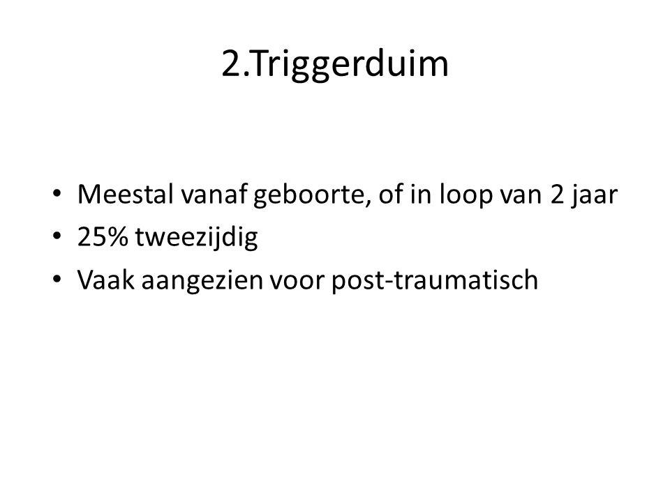 2.Triggerduim Meestal vanaf geboorte, of in loop van 2 jaar 25% tweezijdig Vaak aangezien voor post-traumatisch