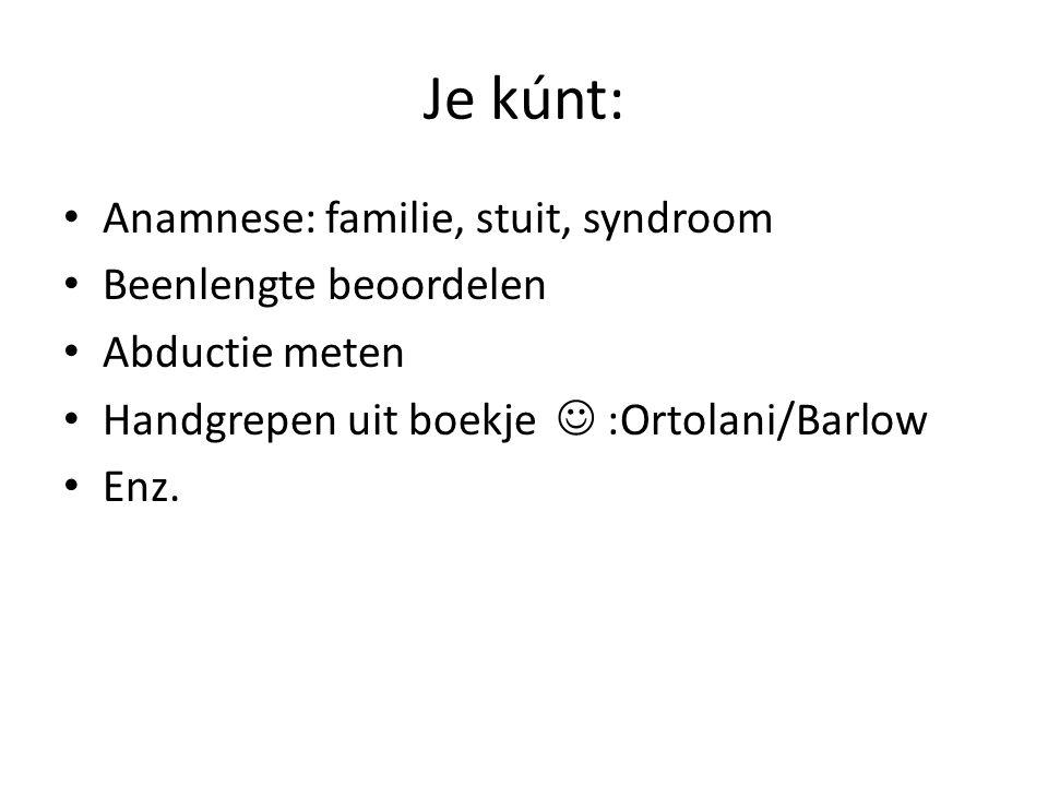 Je kúnt: Anamnese: familie, stuit, syndroom Beenlengte beoordelen Abductie meten Handgrepen uit boekje :Ortolani/Barlow Enz.