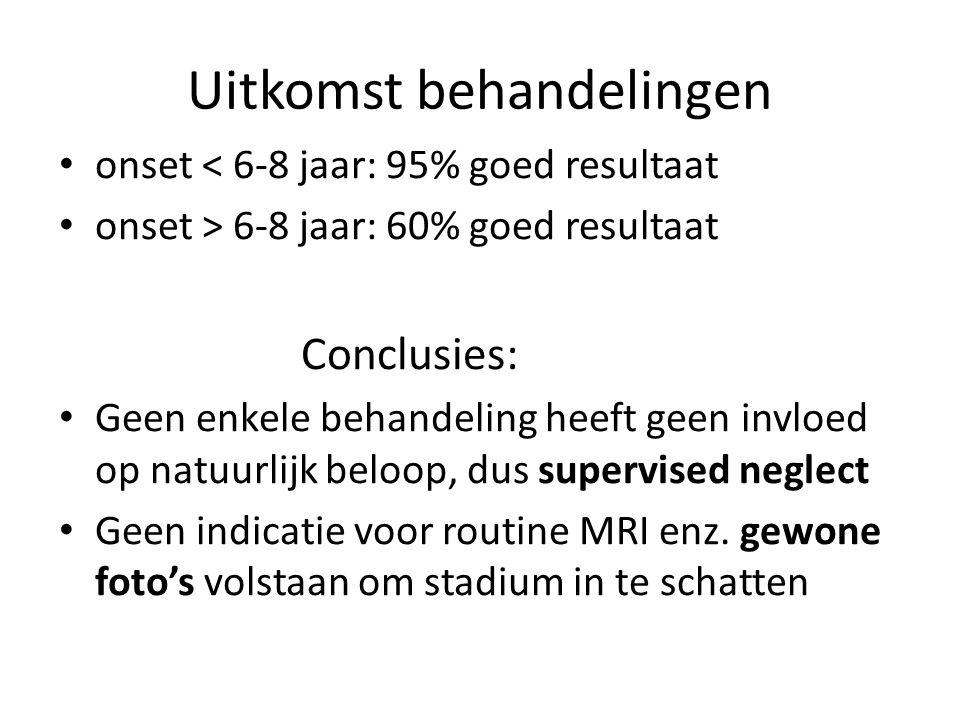 Uitkomst behandelingen onset < 6-8 jaar: 95% goed resultaat onset > 6-8 jaar: 60% goed resultaat Conclusies: Geen enkele behandeling heeft geen invloe