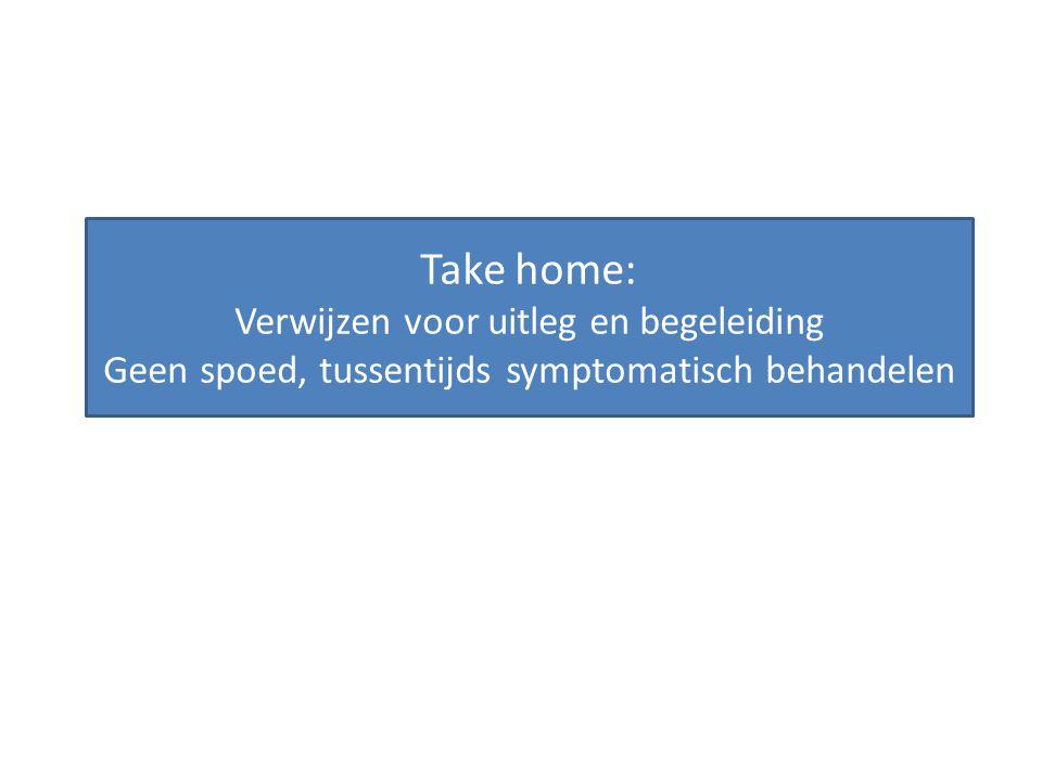 Take home: Verwijzen voor uitleg en begeleiding Geen spoed, tussentijds symptomatisch behandelen