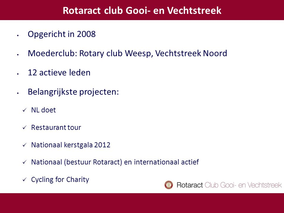  Opgericht in 2008  Moederclub: Rotary club Weesp, Vechtstreek Noord  12 actieve leden  Belangrijkste projecten: NL doet Restaurant tour Nationaal kerstgala 2012 Nationaal (bestuur Rotaract) en internationaal actief Cycling for Charity Rotaract club Gooi- en Vechtstreek