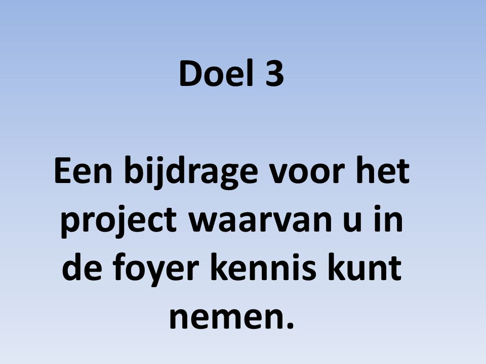 Doel 3 Een bijdrage voor het project waarvan u in de foyer kennis kunt nemen.