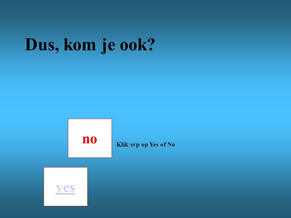 no yes Klik svp op Yes of No Dus, kom je ook