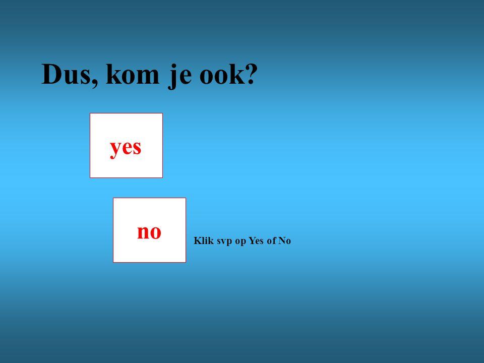 no yes Dus, kom je ook Klik svp op Yes of No