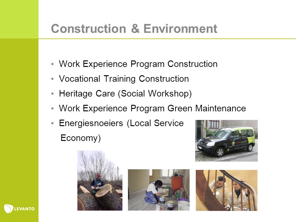 Construction & Environment Work Experience Program Construction Vocational Training Construction Heritage Care (Social Workshop) Work Experience Program Green Maintenance Energiesnoeiers (Local Service Economy)