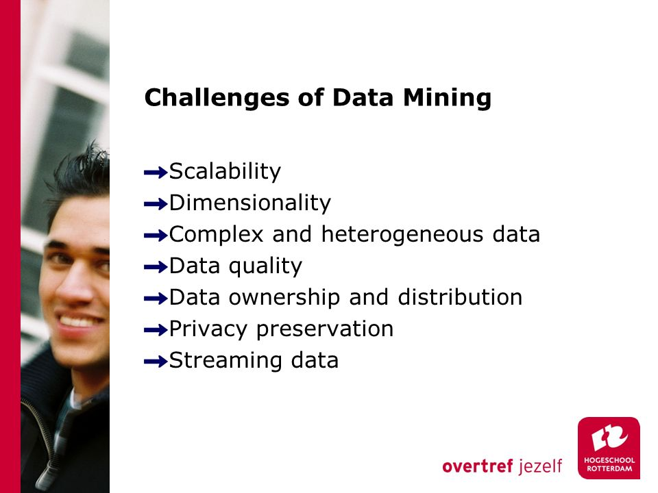 Challenges of Data Mining Scalability Dimensionality Complex and heterogeneous data Data quality Data ownership and distribution Privacy preservation Streaming data