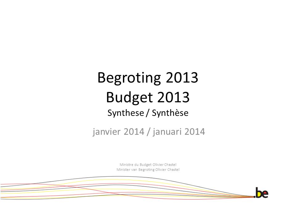 Begroting 2013 Budget 2013 Synthese / Synthèse janvier 2014 / januari 2014 Ministre du Budget Olivier Chastel Minister van Begroting Olivier Chastel