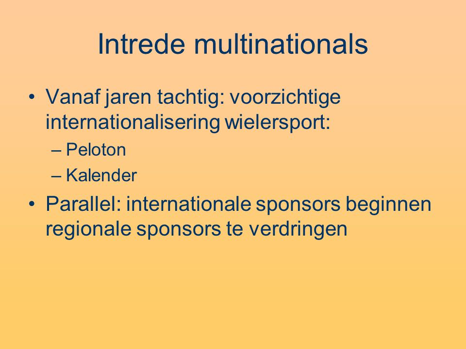 Intrede multinationals •Vanaf jaren tachtig: voorzichtige internationalisering wielersport: –Peloton –Kalender •Parallel: internationale sponsors beginnen regionale sponsors te verdringen