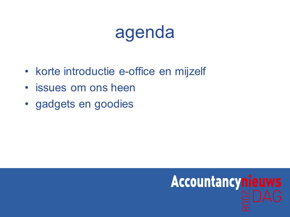 agenda •korte introductie e-office en mijzelf •issues om ons heen •gadgets en goodies