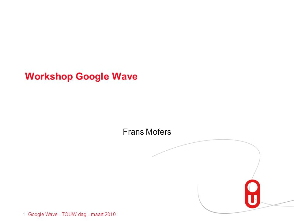 1 Google Wave - TOUW-dag - maart 2010 Workshop Google Wave Frans Mofers