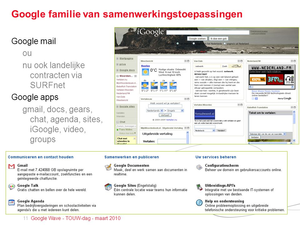 11 Google Wave - TOUW-dag - maart 2010 Google familie van samenwerkingstoepassingen Google mail ou nu ook landelijke contracten via SURFnet Google apps gmail, docs, gears, chat, agenda, sites, iGoogle, video, groups
