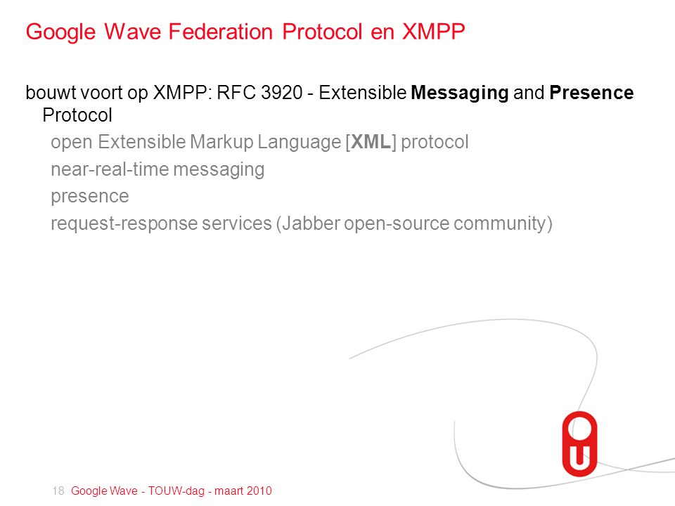 18 Google Wave - TOUW-dag - maart 2010 Google Wave Federation Protocol en XMPP bouwt voort op XMPP: RFC Extensible Messaging and Presence Protocol open Extensible Markup Language [XML] protocol near-real-time messaging presence request-response services (Jabber open-source community)
