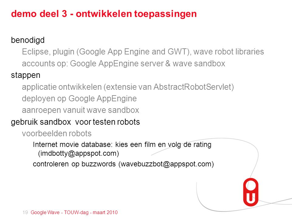 19 Google Wave - TOUW-dag - maart 2010 demo deel 3 - ontwikkelen toepassingen benodigd Eclipse, plugin (Google App Engine and GWT), wave robot libraries accounts op: Google AppEngine server & wave sandbox stappen applicatie ontwikkelen (extensie van AbstractRobotServlet) deployen op Google AppEngine aanroepen vanuit wave sandbox gebruik sandbox voor testen robots voorbeelden robots Internet movie database: kies een film en volg de rating controleren op buzzwords