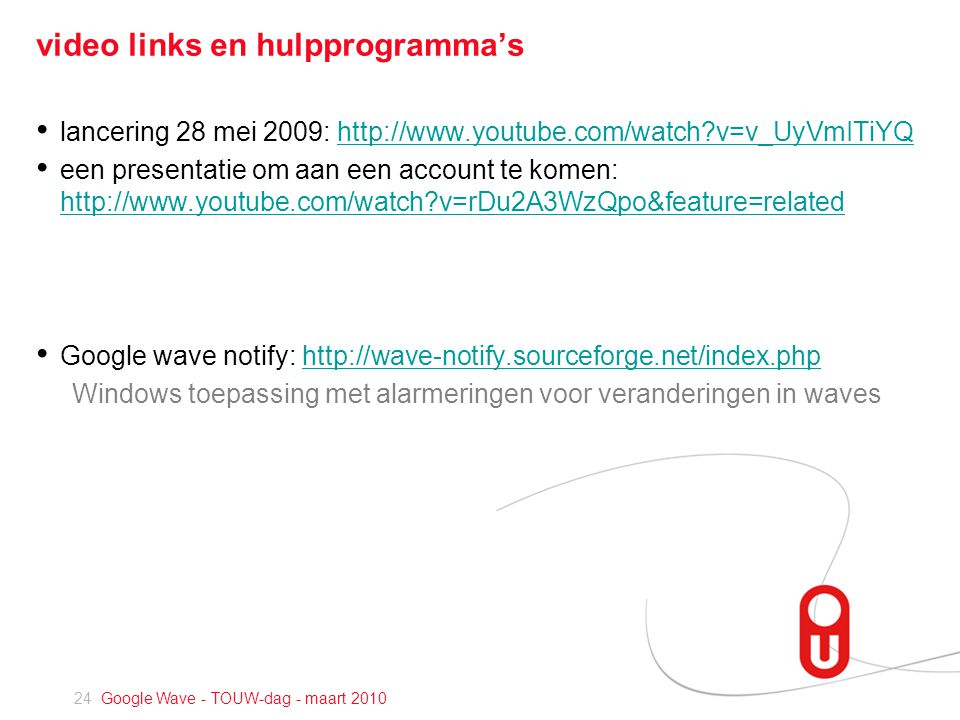 24 Google Wave - TOUW-dag - maart 2010 video links en hulpprogramma's • lancering 28 mei 2009: http://www.youtube.com/watch v=v_UyVmITiYQhttp://www.youtube.com/watch v=v_UyVmITiYQ • een presentatie om aan een account te komen: http://www.youtube.com/watch v=rDu2A3WzQpo&feature=related http://www.youtube.com/watch v=rDu2A3WzQpo&feature=related • Google wave notify: http://wave-notify.sourceforge.net/index.phphttp://wave-notify.sourceforge.net/index.php Windows toepassing met alarmeringen voor veranderingen in waves