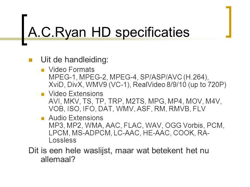 A.C.Ryan HD specificaties  Uit de handleiding:  Video Formats MPEG-1, MPEG-2, MPEG-4, SP/ASP/AVC (H.264), XviD, DivX, WMV9 (VC-1), RealVideo 8/9/10 (up to 720P)  Video Extensions AVI, MKV, TS, TP, TRP, M2TS, MPG, MP4, MOV, M4V, VOB, ISO, IFO, DAT, WMV, ASF, RM, RMVB, FLV  Audio Extensions MP3, MP2, WMA, AAC, FLAC, WAV, OGG Vorbis, PCM, LPCM, MS-ADPCM, LC-AAC, HE-AAC, COOK, RA- Lossless Dit is een hele waslijst, maar wat betekent het nu allemaal