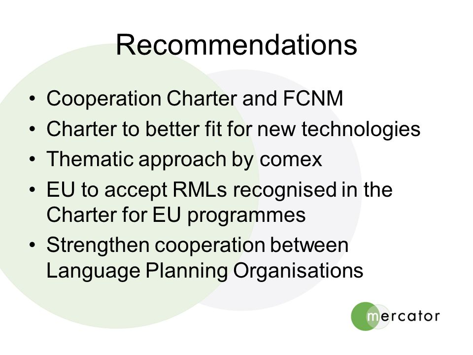 Recommendations •Cooperation Charter and FCNM •Charter to better fit for new technologies •Thematic approach by comex •EU to accept RMLs recognised in the Charter for EU programmes •Strengthen cooperation between Language Planning Organisations