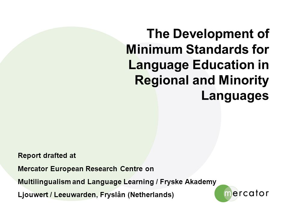 The Development of Minimum Standards for Language Education in Regional and Minority Languages Report drafted at Mercator European Research Centre on Multilingualism and Language Learning / Fryske Akademy Ljouwert / Leeuwarden, Fryslân (Netherlands)
