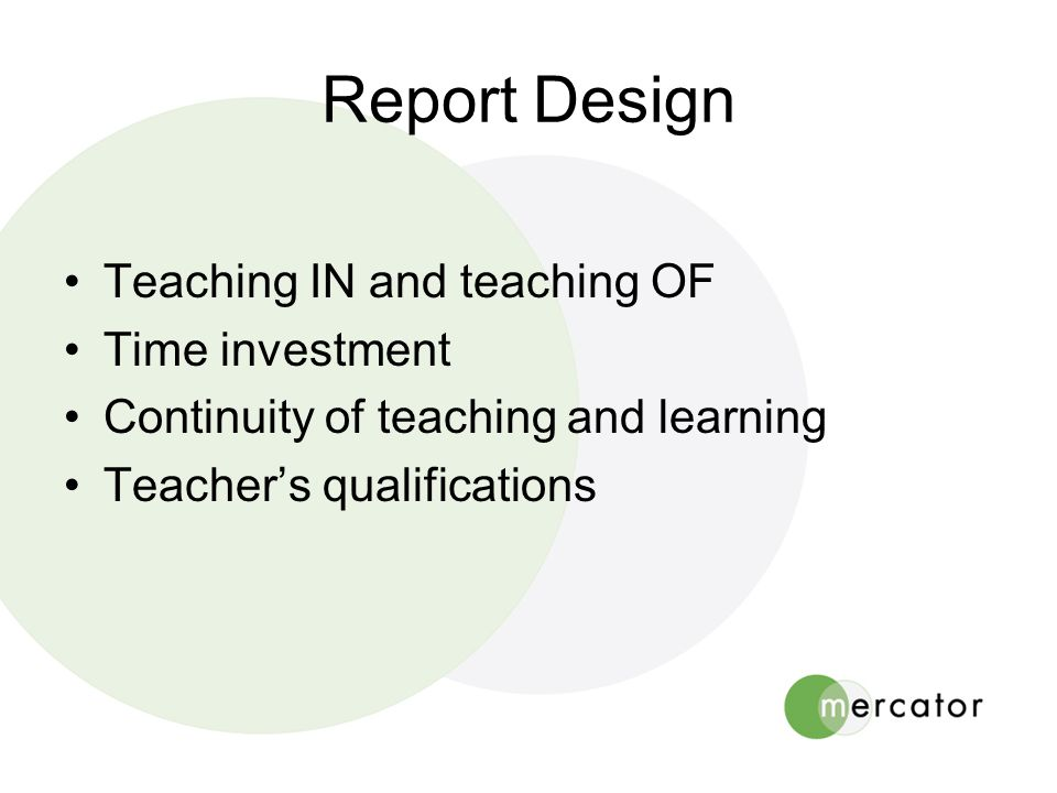 Report Design •Teaching IN and teaching OF •Time investment •Continuity of teaching and learning •Teacher's qualifications