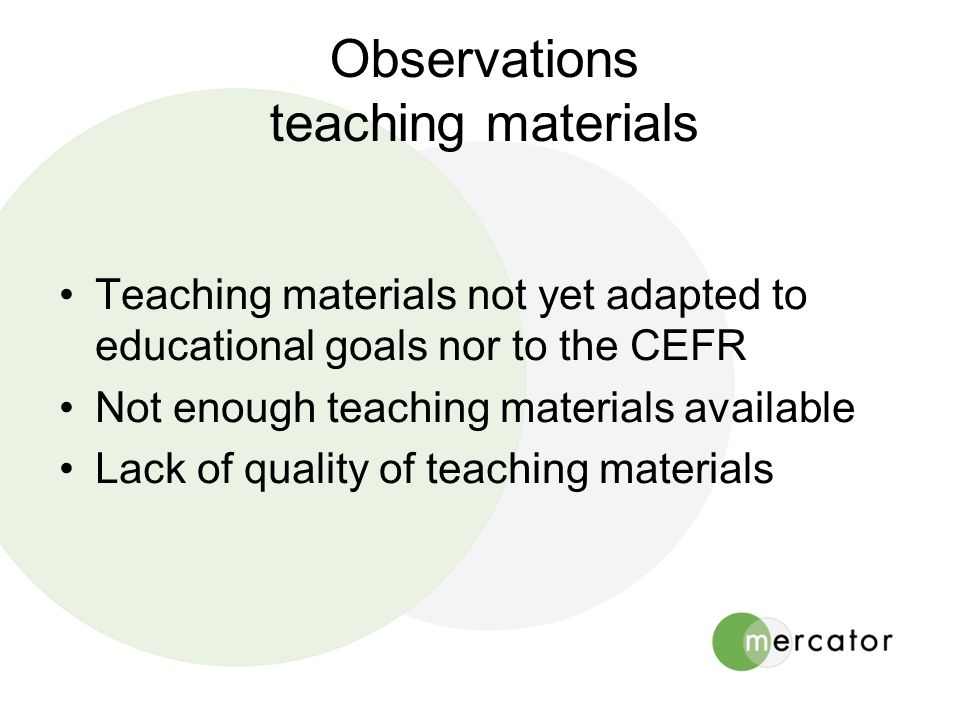 Observations teaching materials •Teaching materials not yet adapted to educational goals nor to the CEFR •Not enough teaching materials available •Lack of quality of teaching materials