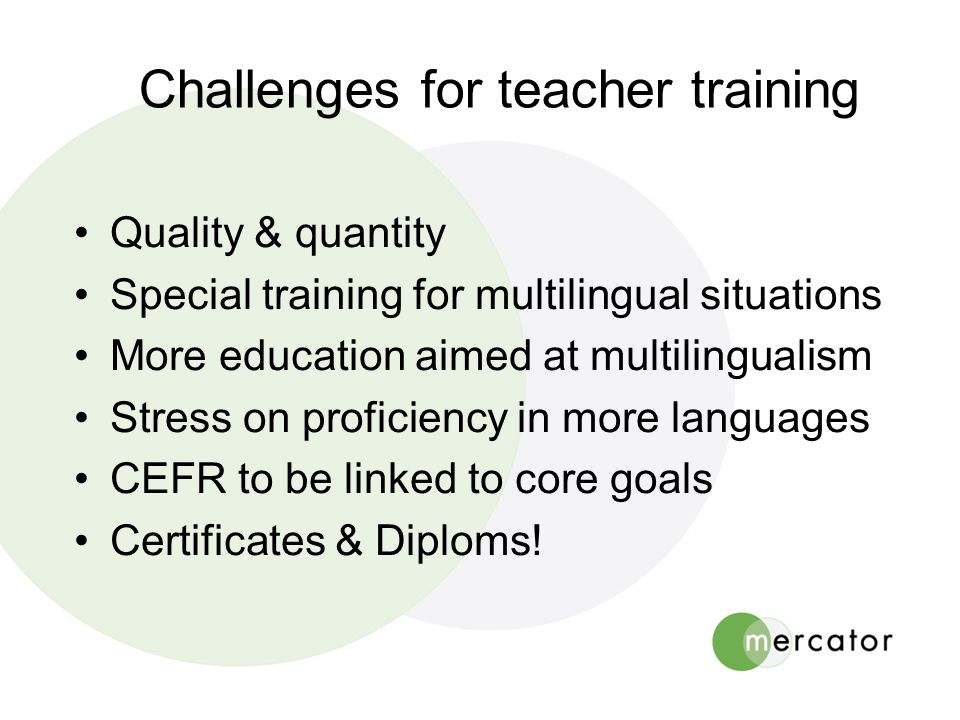 Challenges for teacher training •Quality & quantity •Special training for multilingual situations •More education aimed at multilingualism •Stress on proficiency in more languages •CEFR to be linked to core goals •Certificates & Diploms!