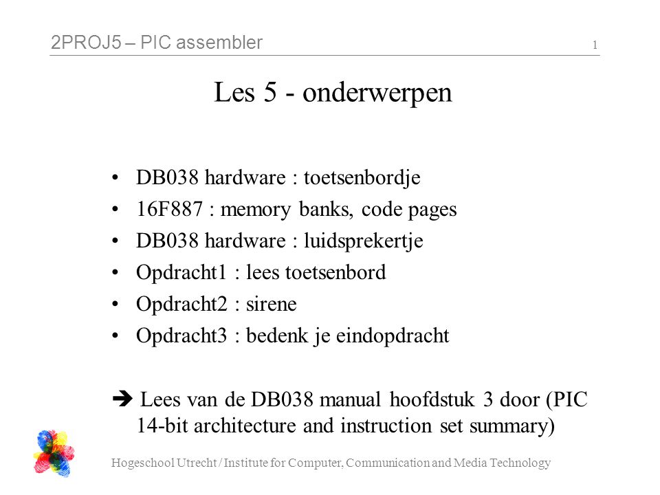 2PROJ5 – PIC assembler Hogeschool Utrecht / Institute for Computer, Communication and Media Technology 1 Les 5 - onderwerpen •DB038 hardware : toetsenbordje •16F887 : memory banks, code pages •DB038 hardware : luidsprekertje •Opdracht1 : lees toetsenbord •Opdracht2 : sirene •Opdracht3 : bedenk je eindopdracht  Lees van de DB038 manual hoofdstuk 3 door (PIC 14-bit architecture and instruction set summary)