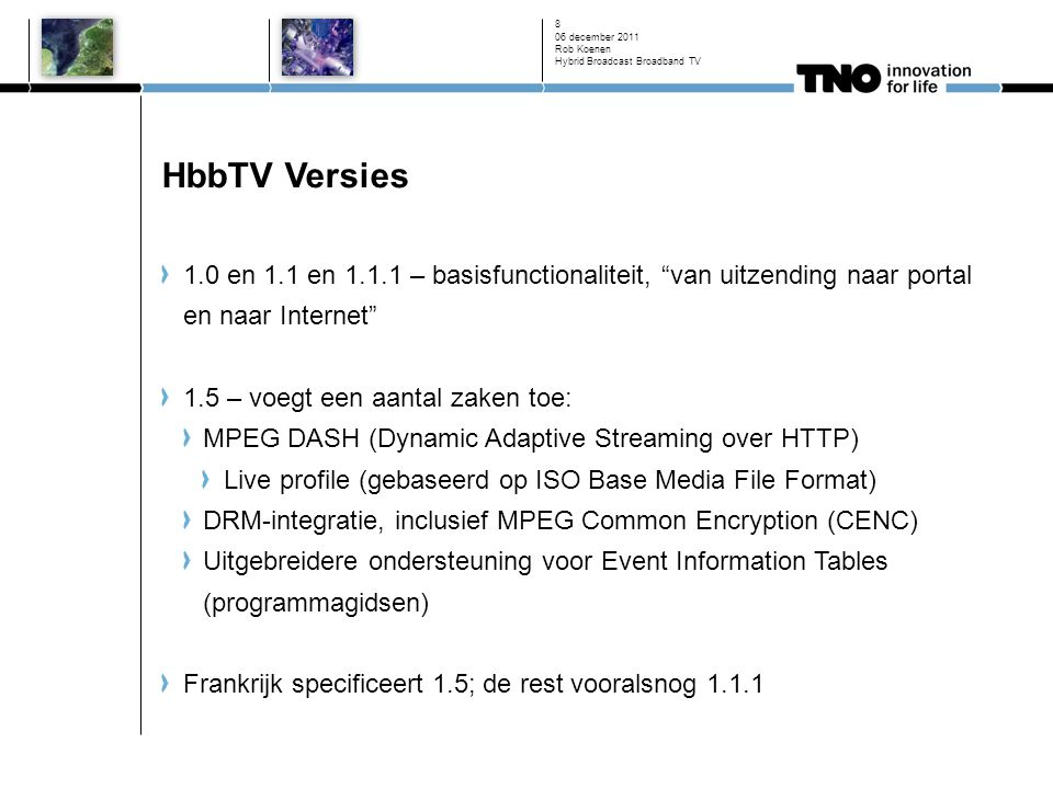 HbbTV Versies 1.0 en 1.1 en – basisfunctionaliteit, van uitzending naar portal en naar Internet 1.5 – voegt een aantal zaken toe: MPEG DASH (Dynamic Adaptive Streaming over HTTP) Live profile (gebaseerd op ISO Base Media File Format) DRM-integratie, inclusief MPEG Common Encryption (CENC) Uitgebreidere ondersteuning voor Event Information Tables (programmagidsen) Frankrijk specificeert 1.5; de rest vooralsnog december 2011 Rob Koenen Hybrid Broadcast Broadband TV 8