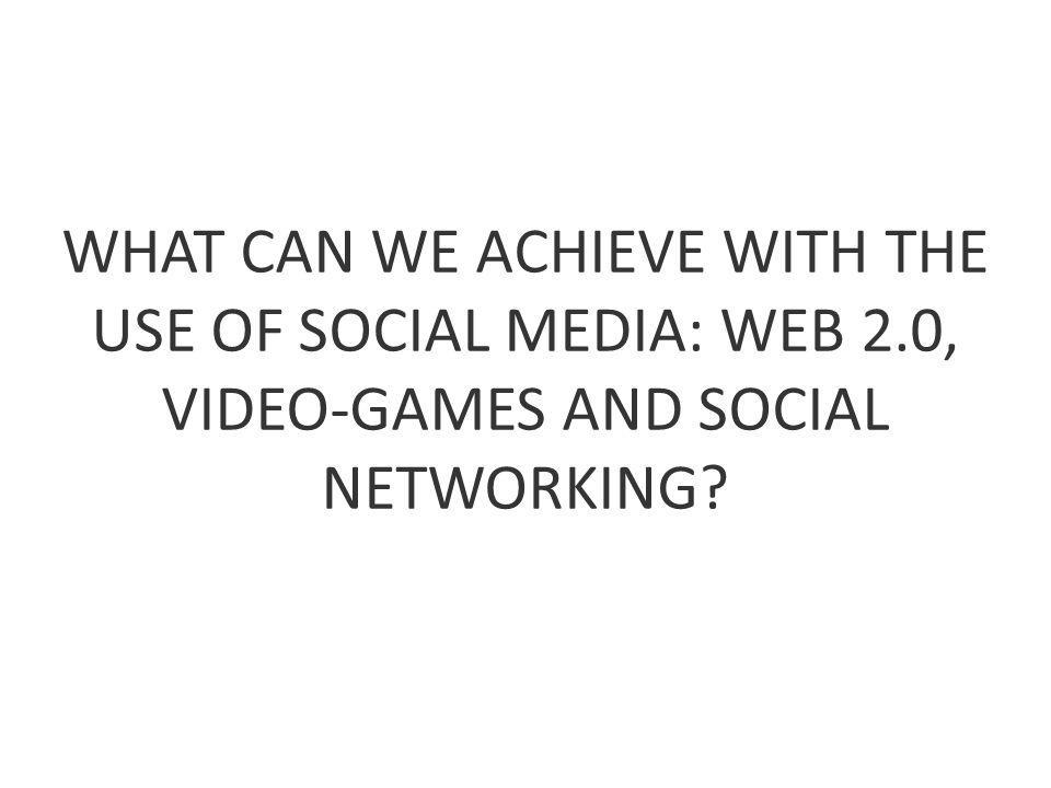 WHAT CAN WE ACHIEVE WITH THE USE OF SOCIAL MEDIA: WEB 2.0, VIDEO-GAMES AND SOCIAL NETWORKING