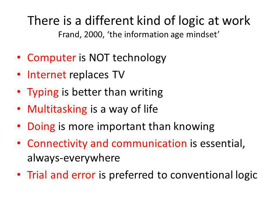 There is a different kind of logic at work Frand, 2000, 'the information age mindset' • Computer is NOT technology • Internet replaces TV • Typing is better than writing • Multitasking is a way of life • Doing is more important than knowing • Connectivity and communication is essential, always-everywhere • Trial and error is preferred to conventional logic